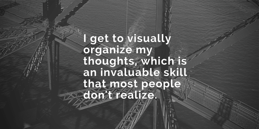 I get to visually organize my thoughts,